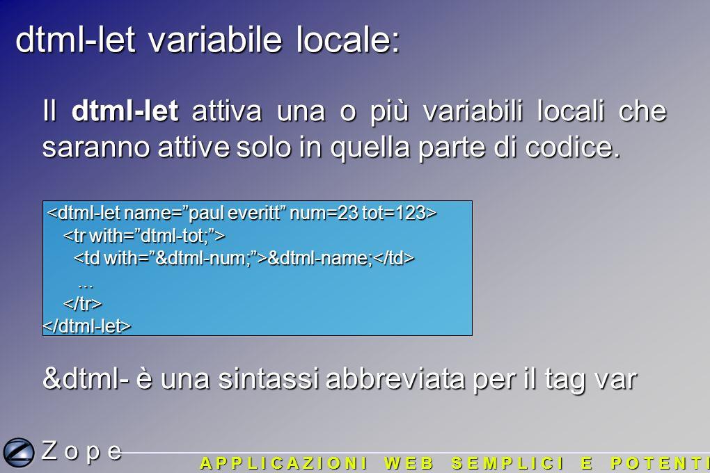 dtml-let variabile locale: Z o p e A P P L I C A Z I O N I W E B S E M P L I C I E P O T E N T I Il dtml-let attiva una o più variabili locali che saranno attive solo in quella parte di codice.