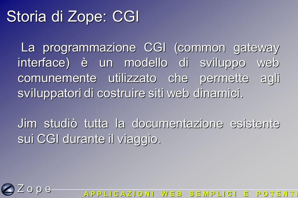 Storia di Zope: CGI La programmazione CGI (common gateway interface) è un modello di sviluppo web comunemente utilizzato che permette agli sviluppatori di costruire siti web dinamici.