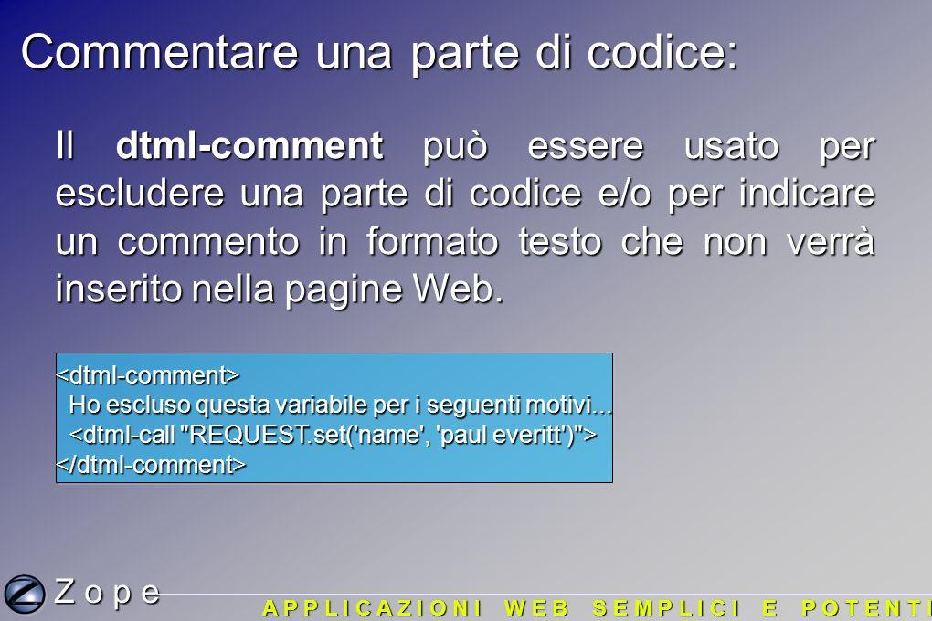 Commentare una parte di codice: Z o p e A P P L I C A Z I O N I W E B S E M P L I C I E P O T E N T I Il dtml-comment può essere usato per escludere una parte di codice e/o per indicare un commento in formato testo che non verrà inserito nella pagine Web.