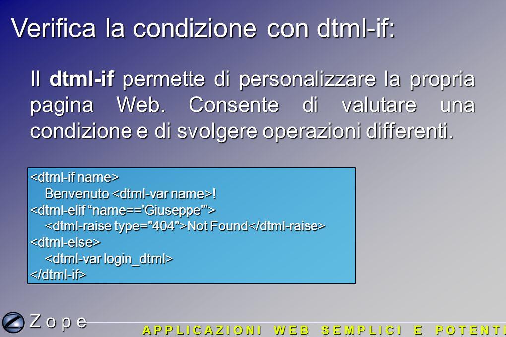 Verifica la condizione con dtml-if: Z o p e A P P L I C A Z I O N I W E B S E M P L I C I E P O T E N T I Il dtml-if permette di personalizzare la propria pagina Web.