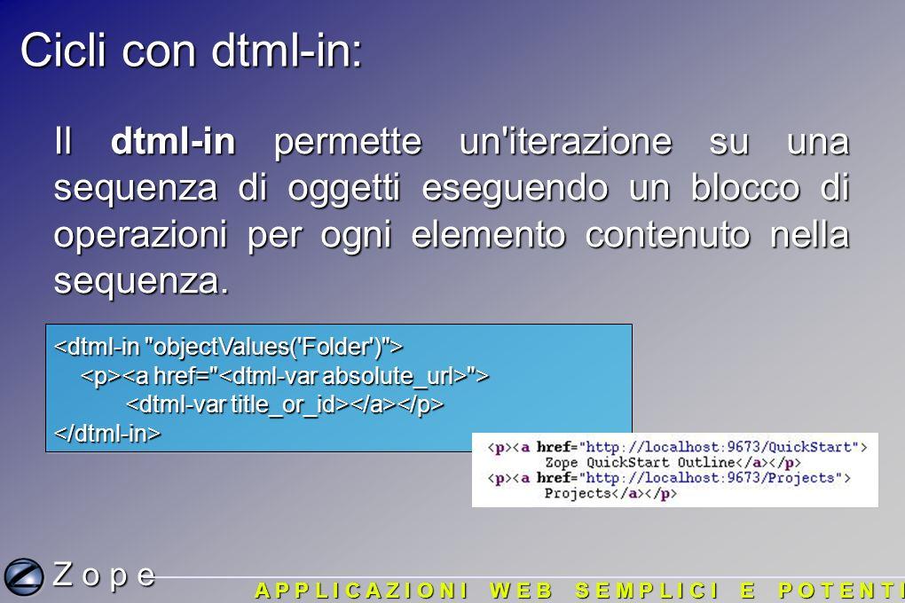 Cicli con dtml-in: Z o p e A P P L I C A Z I O N I W E B S E M P L I C I E P O T E N T I Il dtml-in permette un iterazione su una sequenza di oggetti eseguendo un blocco di operazioni per ogni elemento contenuto nella sequenza.