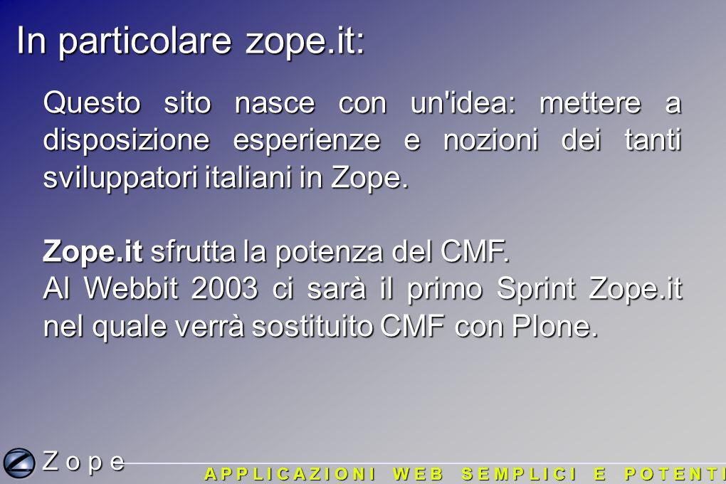 In particolare zope.it: Z o p e A P P L I C A Z I O N I W E B S E M P L I C I E P O T E N T I Questo sito nasce con un idea: mettere a disposizione esperienze e nozioni dei tanti sviluppatori italiani in Zope.