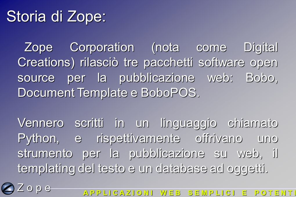 Orientamento agli oggetti: Z o p e A P P L I C A Z I O N I W E B S E M P L I C I E P O T E N T I In un sistema orientato agli oggetti (come Zope), le applicazioni vengono plasmate sugli oggetti.