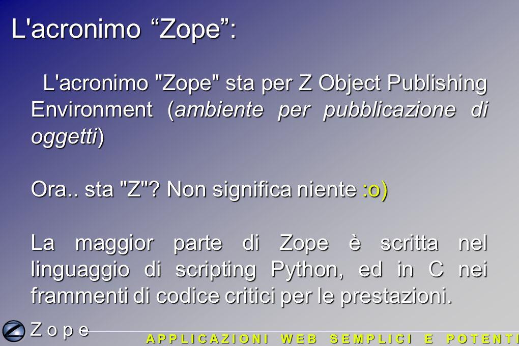 Z o p e A P P L I C A Z I O N I W E B S E M P L I C I E P O T E N T I Istanze: Tutti gli oggetti con cui avete a che fare utilizzando l interfaccia di amministrazione di Zope sono istanze di una classe.