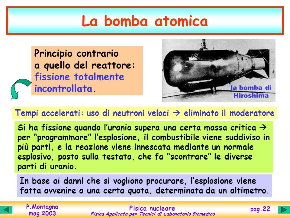 P.Montagna mag 2003 Fisica nucleare Fisica Applicata per Tecnici di Laboratorio Biomedico pag.21 Via alla bomba! Aprile 1945: Truman nuovo Presidente