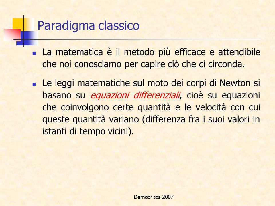 Democritos 2007 Paradigma classico La matematica è il metodo più efficace e attendibile che noi conosciamo per capire ciò che ci circonda. Le leggi ma