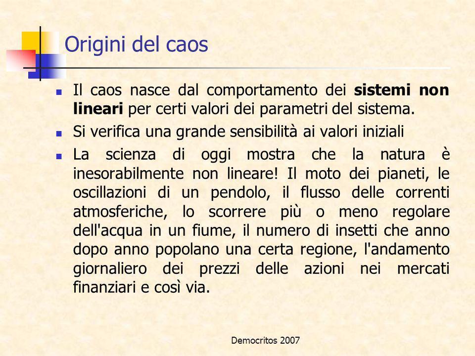 Democritos 2007 Origini del caos Il caos nasce dal comportamento dei sistemi non lineari per certi valori dei parametri del sistema. Si verifica una g
