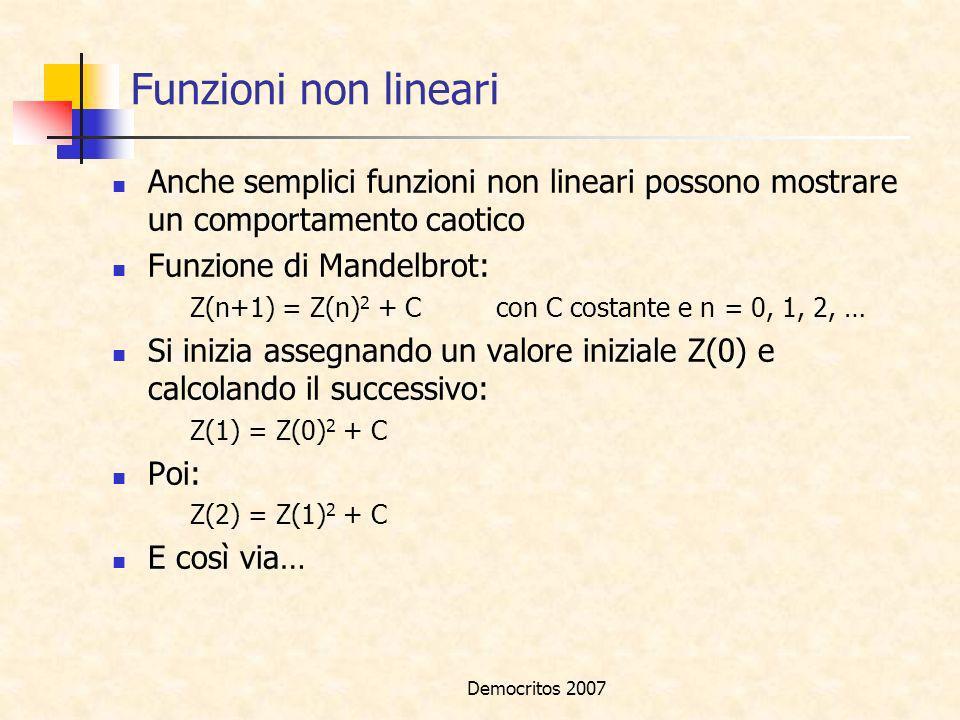 Democritos 2007 Funzioni non lineari Anche semplici funzioni non lineari possono mostrare un comportamento caotico Funzione di Mandelbrot: Z(n+1) = Z(