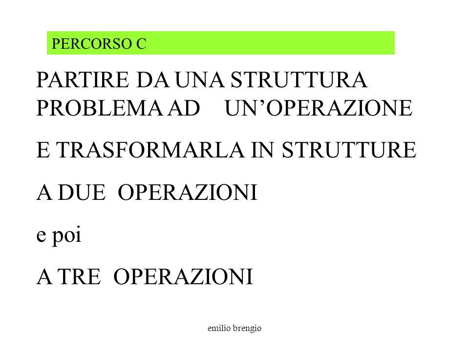 emilio brengio PARTIRE DA UNA STRUTTURA PROBLEMA AD UNOPERAZIONE E TRASFORMARLA IN STRUTTURE A DUE OPERAZIONI e poi A TRE OPERAZIONI PERCORSO C