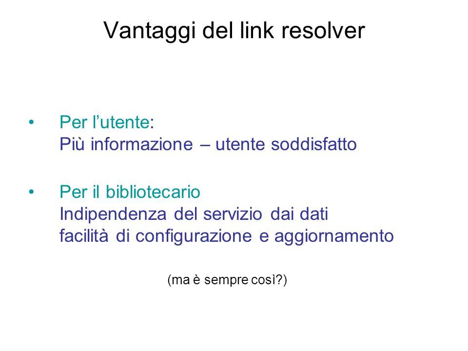 Vantaggi del link resolver Per lutente: Più informazione – utente soddisfatto Per il bibliotecario Indipendenza del servizio dai dati facilità di conf