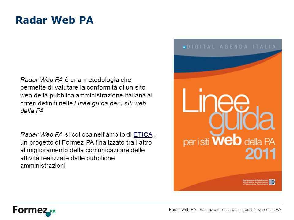 Radar Web PA - Valutazione della qualità dei siti web della PA Radar Web PA Radar Web PA è una metodologia che permette di valutare la conformità di un sito web della pubblica amministrazione italiana ai criteri definiti nelle Linee guida per i siti web della PA Radar Web PA si colloca nellambito di ETICA, un progetto di Formez PA finalizzato tra laltro al miglioramento della comunicazione delle attività realizzate dalle pubbliche amministrazioniETICA