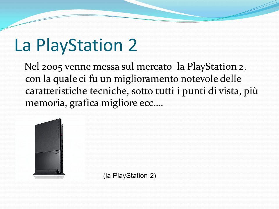 La PlayStation 2 Nel 2005 venne messa sul mercato la PlayStation 2, con la quale ci fu un miglioramento notevole delle caratteristiche tecniche, sotto