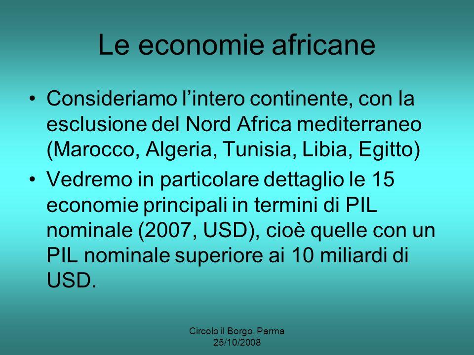 Circolo il Borgo, Parma 25/10/2008 Le economie africane Consideriamo lintero continente, con la esclusione del Nord Africa mediterraneo (Marocco, Algeria, Tunisia, Libia, Egitto) Vedremo in particolare dettaglio le 15 economie principali in termini di PIL nominale (2007, USD), cioè quelle con un PIL nominale superiore ai 10 miliardi di USD.