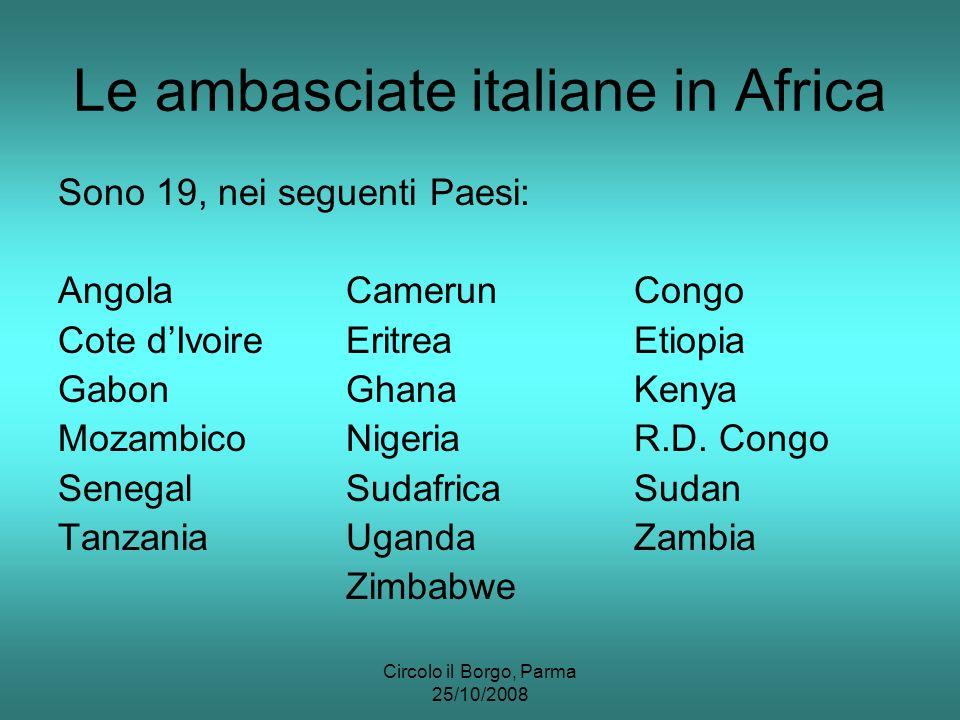 Circolo il Borgo, Parma 25/10/2008 Le ambasciate italiane in Africa Sono 19, nei seguenti Paesi: AngolaCamerunCongo Cote dIvoireEritreaEtiopia GabonGhanaKenya MozambicoNigeriaR.D.