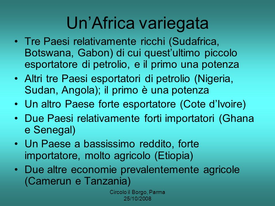 Circolo il Borgo, Parma 25/10/2008 StatoExportImportExport/PILImport/PILBilancio Exp-Imp (milUSD, stime 06/08, WFB) (World fact book, 2007) Sudafrica 59.150 61.5300,2130,222- 2.380 Nigeria 59.010 25.1000,3560,152 33.910 Angola 35.530 10.2100,6070,174 25.320 Sudan 7.505 8.6930,1580,183- 1.188 Kenya 3.614 6.6020,1220,224- 2.988 Camerun 4.318 3.0830,2090,149 1.235 Cote d Ivoire 7.832 5.5480,4000,283 2.284 Etiopia 1.085 4.1050,0560,212- 3.020 Tanzania 1.831 3.1800,1130,197- 1.349 Ghana 3.286 5.6660,2160,372- 2.380 Botswana 4.836 3.0240,4100,257 1.812 Zambia 3.928 3.0920,3460,272 836 Uganda 962 1.9450,0860,173- 983 Senegal 1.478 2.9800,1330,267- 1.502 Gabon 6.677 1.6070,6270,151 5.070 Totale 15 Paesi 201.042 146.3650,2770,202 54.677 Mondo 13.870.000 13.910.000 15PA/Mondo0,01450,0105