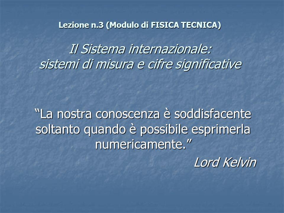 Lezione n.3 (Modulo di FISICA TECNICA) Il Sistema internazionale: sistemi di misura e cifre significative La nostra conoscenza è soddisfacente soltant