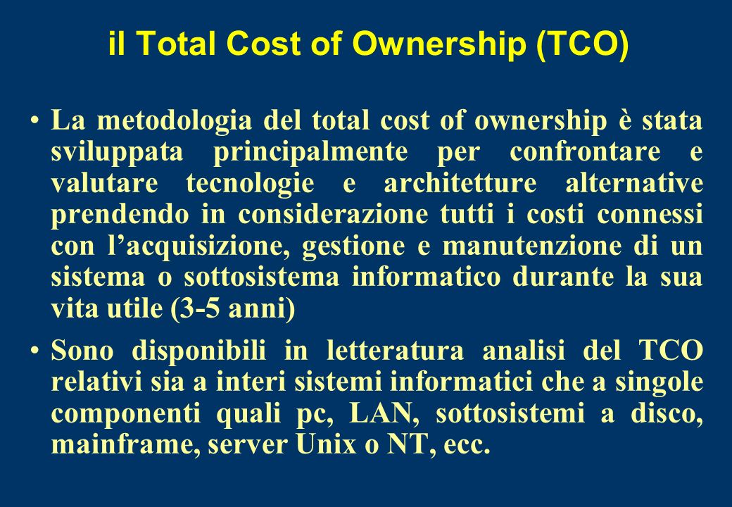 il Total Cost of Ownership (TCO) La metodologia del total cost of ownership è stata sviluppata principalmente per confrontare e valutare tecnologie e