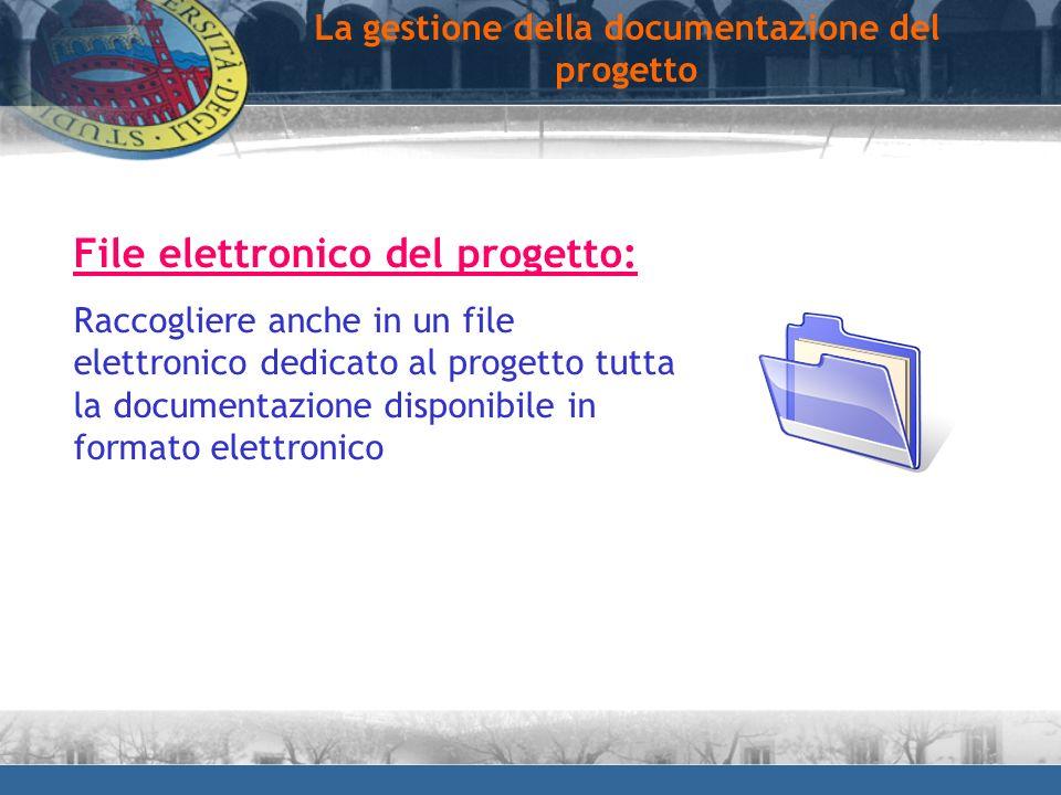 La gestione della documentazione del progetto File elettronico del progetto: Raccogliere anche in un file elettronico dedicato al progetto tutta la do