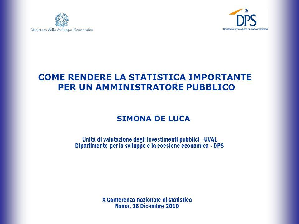 X Conferenza nazionale di statistica Unità di valutazione degli investimenti pubblici Roma, 16 dicembre 2010 COME RENDERE LA STATISTICA IMPORTANTE PER UN AMMINISTRATORE PUBBLICO Unità di valutazione degli investimenti pubblici - UVAL Dipartimento per lo sviluppo e la coesione economica - DPS SIMONA DE LUCA X Conferenza nazionale di statistica Roma, 16 Dicembre 2010