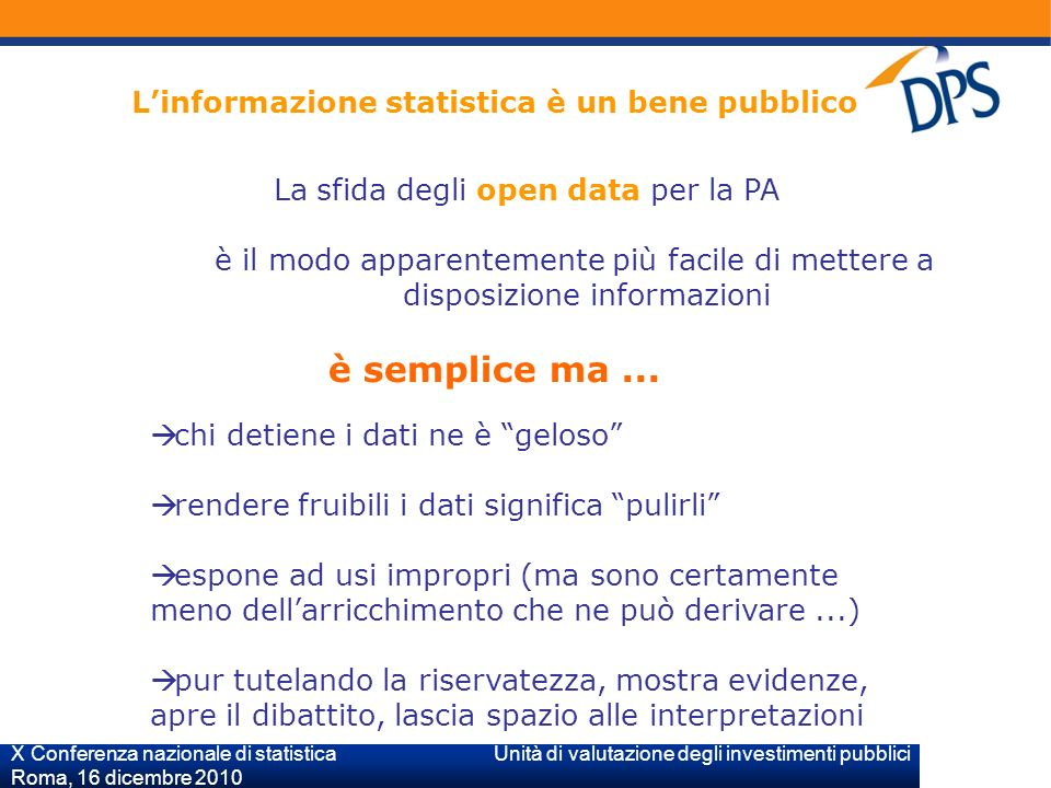 X Conferenza nazionale di statistica Unità di valutazione degli investimenti pubblici Roma, 16 dicembre 2010 Linformazione statistica è un bene pubblico La sfida degli open data per la PA è il modo apparentemente più facile di mettere a disposizione informazioni è semplice ma...