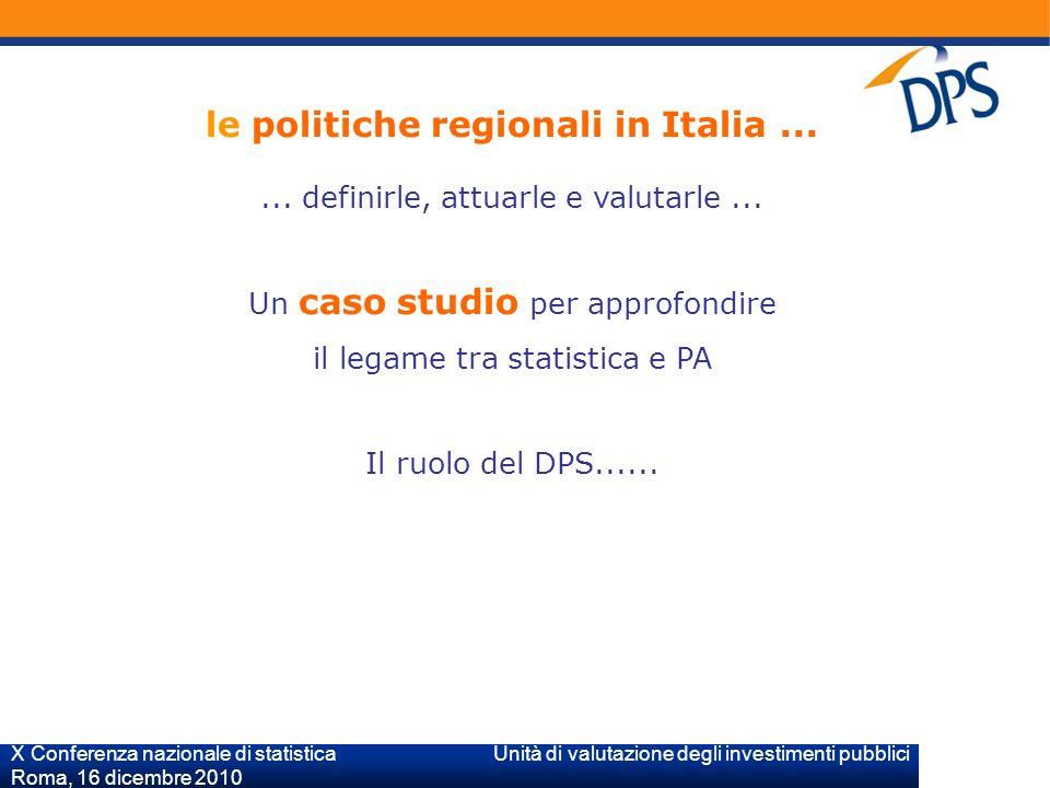 X Conferenza nazionale di statistica Unità di valutazione degli investimenti pubblici Roma, 16 dicembre 2010 le politiche regionali in Italia......
