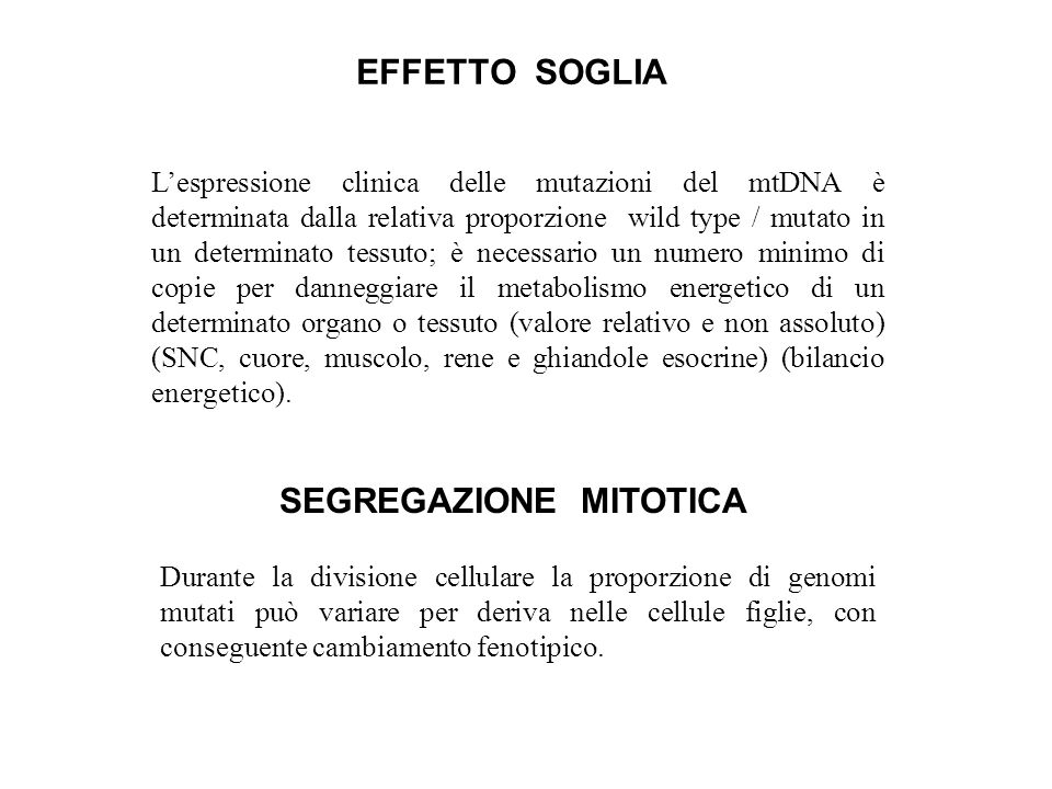 EFFETTO SOGLIA Lespressione clinica delle mutazioni del mtDNA è determinata dalla relativa proporzione wild type / mutato in un determinato tessuto; è