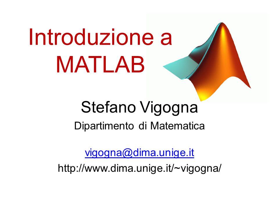 Introduzione a MATLAB Stefano Vigogna Dipartimento di Matematica vigogna@dima.unige.it http://www.dima.unige.it/~vigogna/