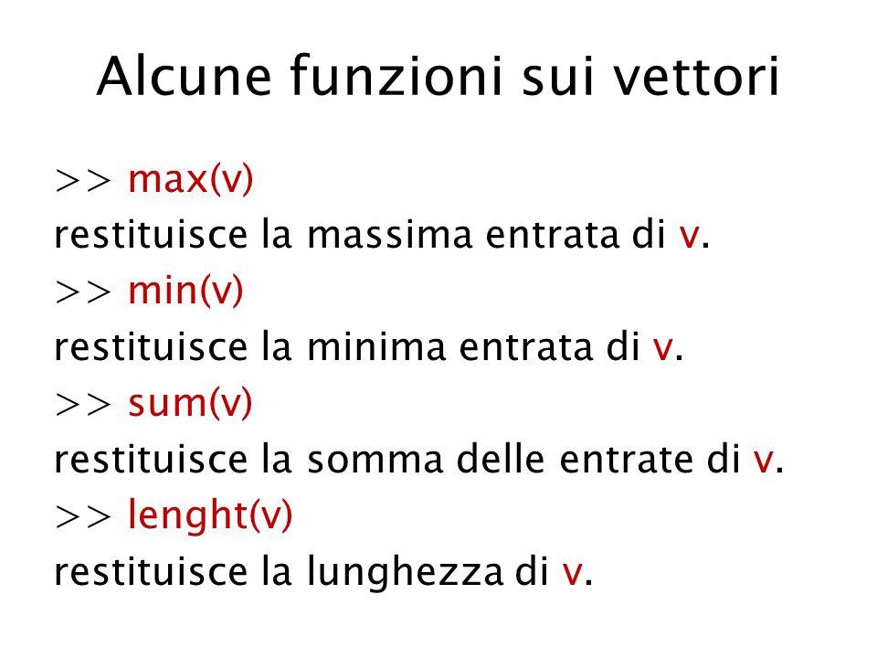 Alcune funzioni sui vettori >> max(v) restituisce la massima entrata di v. >> min(v) restituisce la minima entrata di v. >> sum(v) restituisce la somm