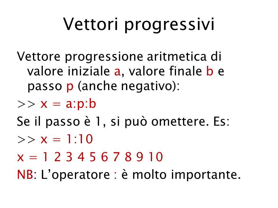 Vettori progressivi Vettore progressione aritmetica di valore iniziale a, valore finale b e passo p (anche negativo): >> x = a:p:b Se il passo è 1, si