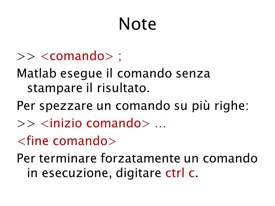 Note >> ; Matlab esegue il comando senza stampare il risultato. Per spezzare un comando su più righe: >> … Per terminare forzatamente un comando in es