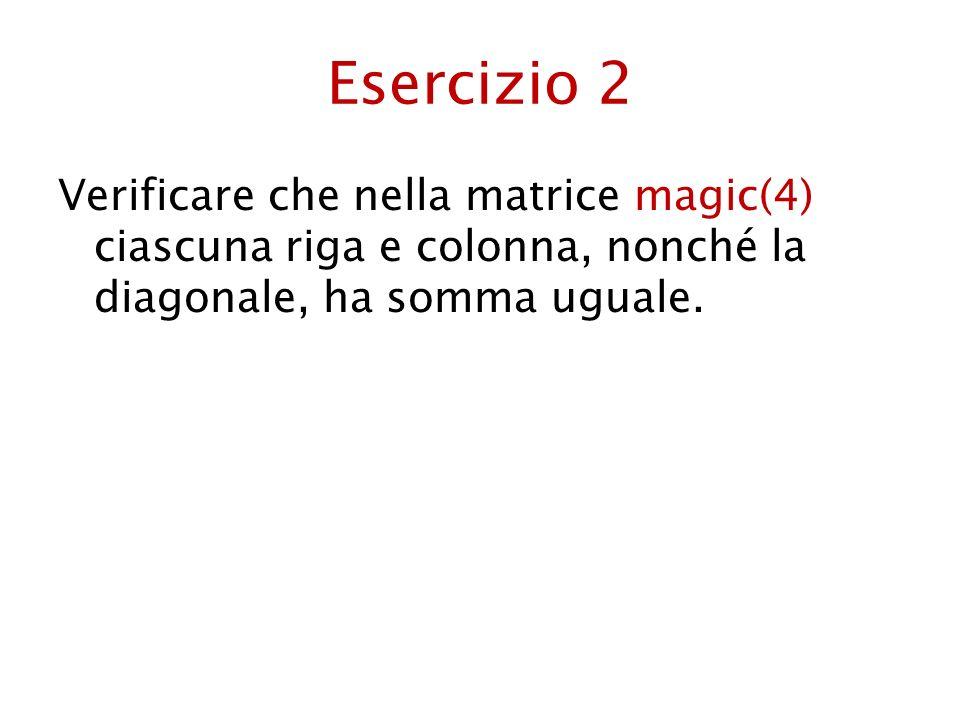 Esercizio 2 Verificare che nella matrice magic(4) ciascuna riga e colonna, nonché la diagonale, ha somma uguale.