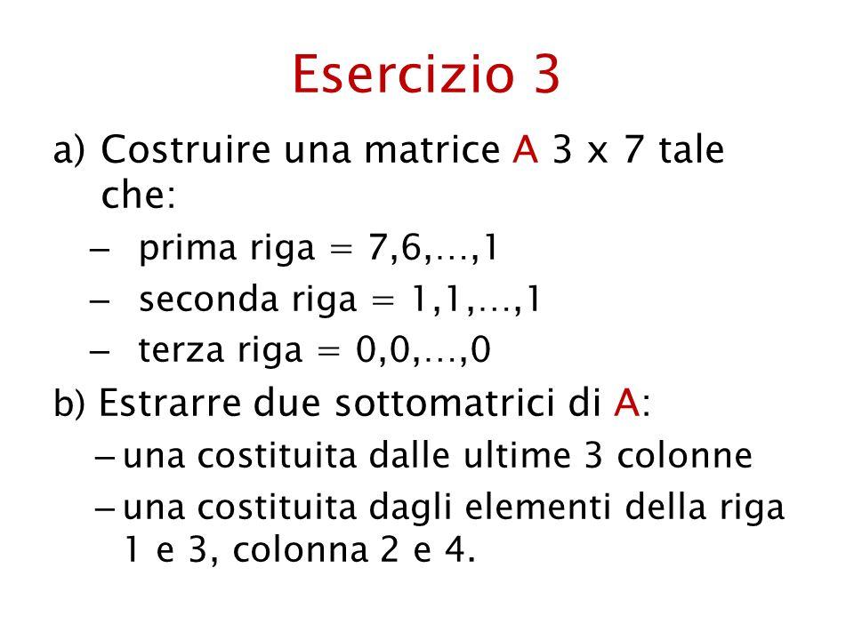 Esercizio 3 a)Costruire una matrice A 3 x 7 tale che: – prima riga = 7,6,…,1 – seconda riga = 1,1,…,1 – terza riga = 0,0,…,0 b) Estrarre due sottomatr