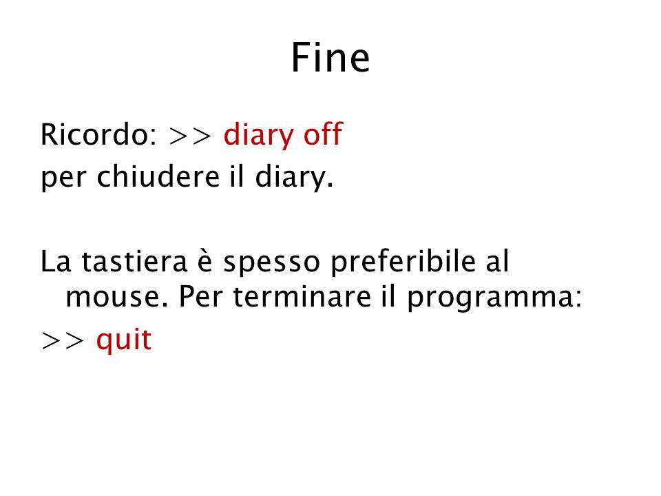 Fine Ricordo: >> diary off per chiudere il diary. La tastiera è spesso preferibile al mouse. Per terminare il programma: >> quit