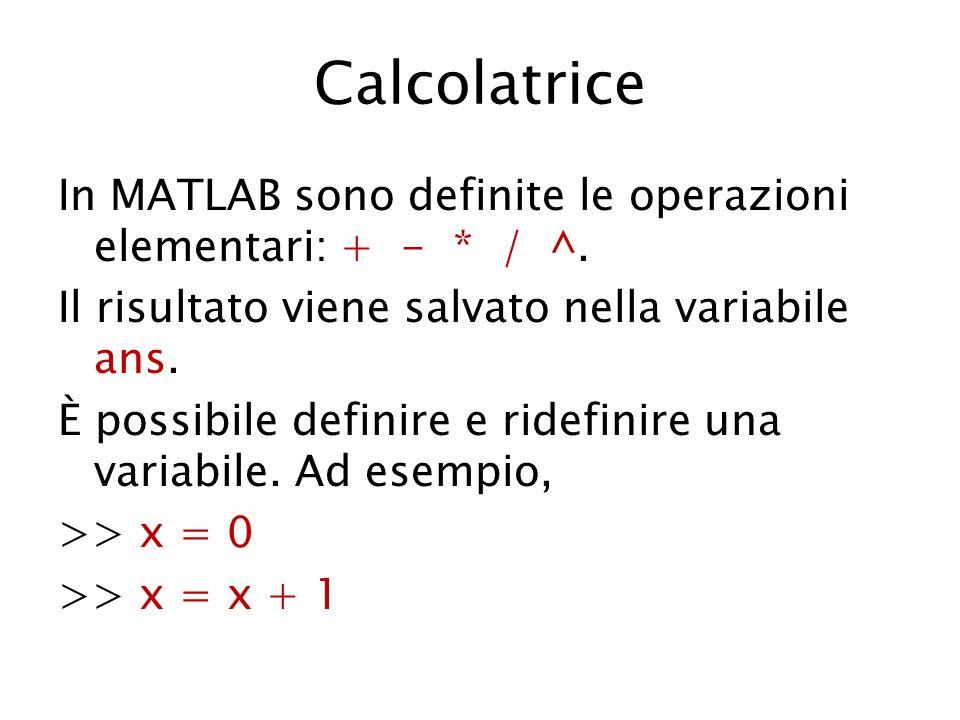 Calcolatrice In MATLAB sono definite le operazioni elementari: + - * / ^. Il risultato viene salvato nella variabile ans. È possibile definire e ridef