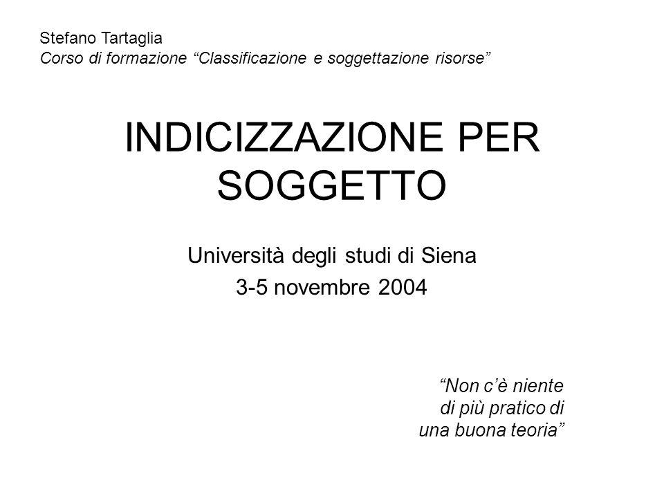 INDICIZZAZIONE PER SOGGETTO Università degli studi di Siena 3-5 novembre 2004 Non cè niente di più pratico di una buona teoria Stefano Tartaglia Corso
