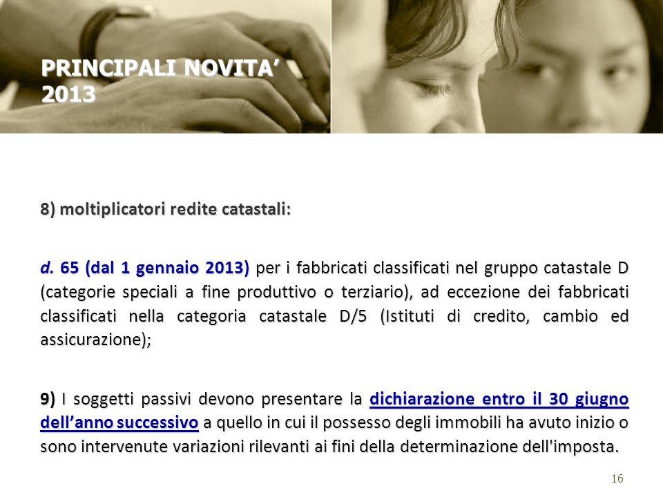8) moltiplicatori redite catastali: d. 65 (dal 1 gennaio 2013) per i fabbricati classificati nel gruppo catastale D (categorie speciali a fine produtt