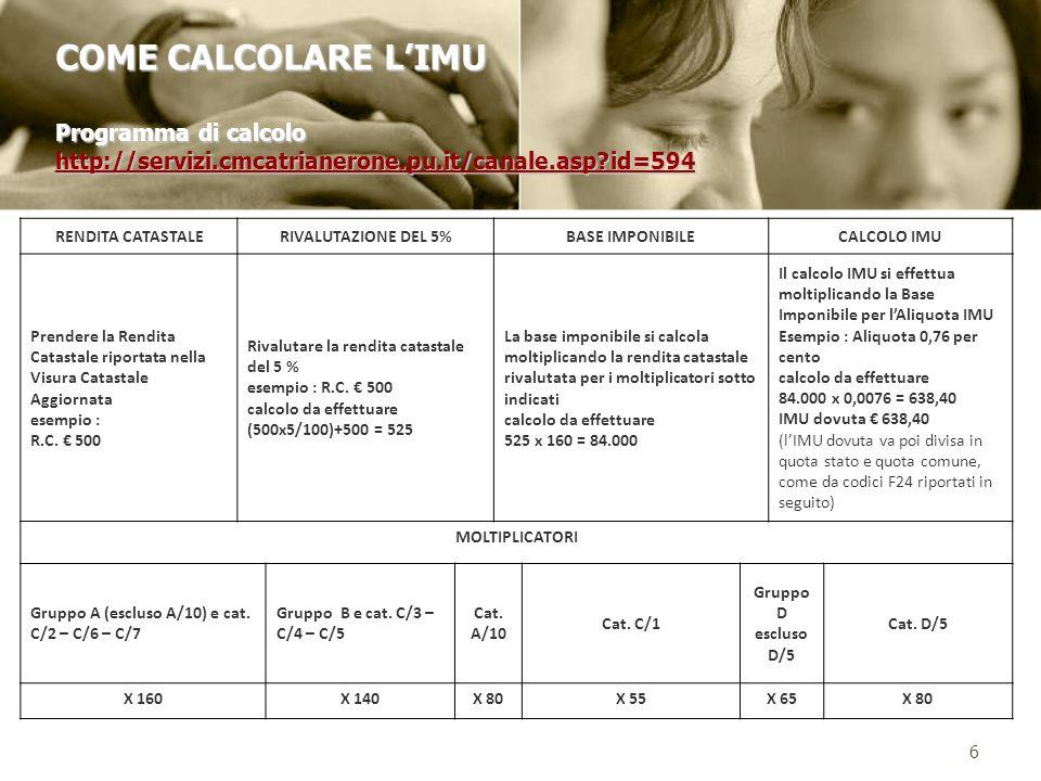 6 COME CALCOLARE LIMU Programma di calcolo http://servizi.cmcatrianerone.pu.it/canale.asp id=594 http://servizi.cmcatrianerone.pu.it/canale.asp id=594 RENDITA CATASTALERIVALUTAZIONE DEL 5%BASE IMPONIBILECALCOLO IMU Prendere la Rendita Catastale riportata nella Visura Catastale Aggiornata esempio : R.C.