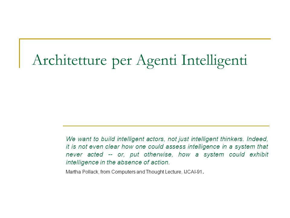 Architetture per Agenti Intelligenti We want to build intelligent actors, not just intelligent thinkers. Indeed, it is not even clear how one could as