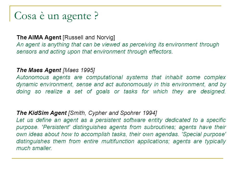 Cosa è un agente ? The AIMA Agent [Russell and Norvig] An agent is anything that can be viewed as perceiving its environment through sensors and actin