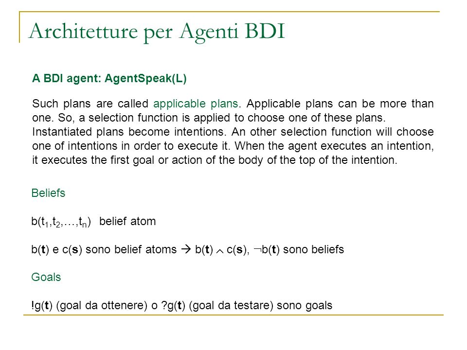Architetture per Agenti BDI A BDI agent: AgentSpeak(L) Such plans are called applicable plans. Applicable plans can be more than one. So, a selection