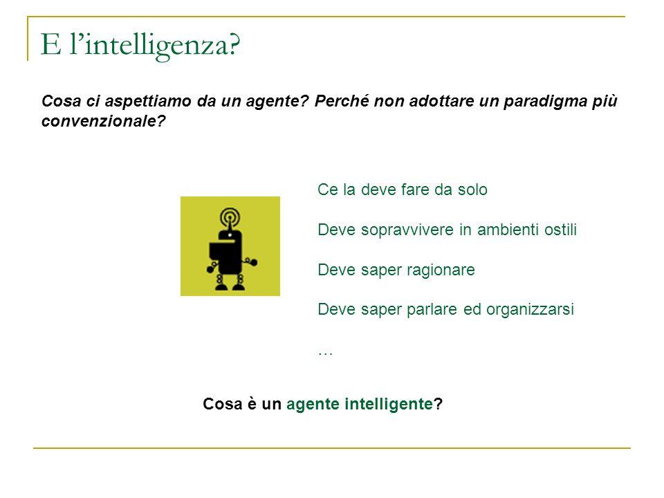 E lintelligenza? Cosa ci aspettiamo da un agente? Perché non adottare un paradigma più convenzionale? Cosa è un agente intelligente? Ce la deve fare d