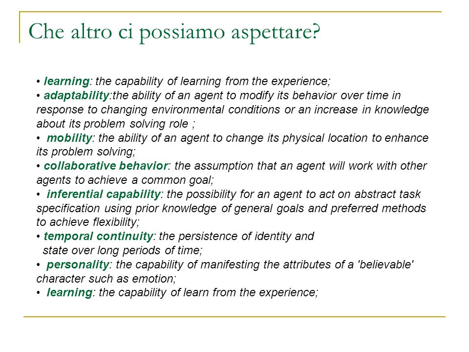 Che altro ci possiamo aspettare? learning: the capability of learning from the experience; adaptability:the ability of an agent to modify its behavior
