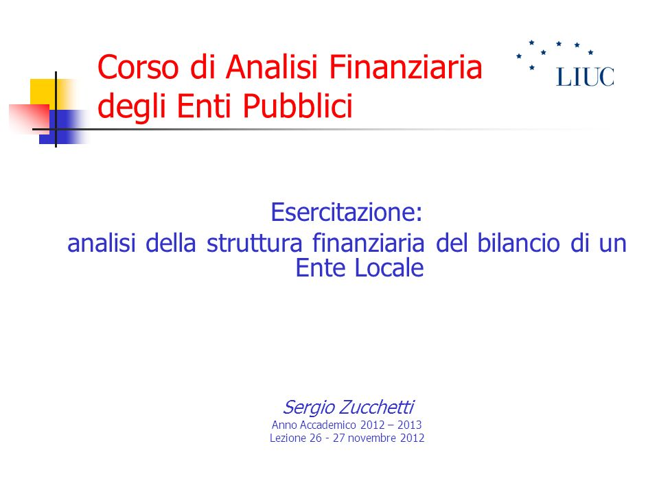 Corso di Analisi Finanziaria degli Enti Pubblici Esercitazione: analisi della struttura finanziaria del bilancio di un Ente Locale Sergio Zucchetti An