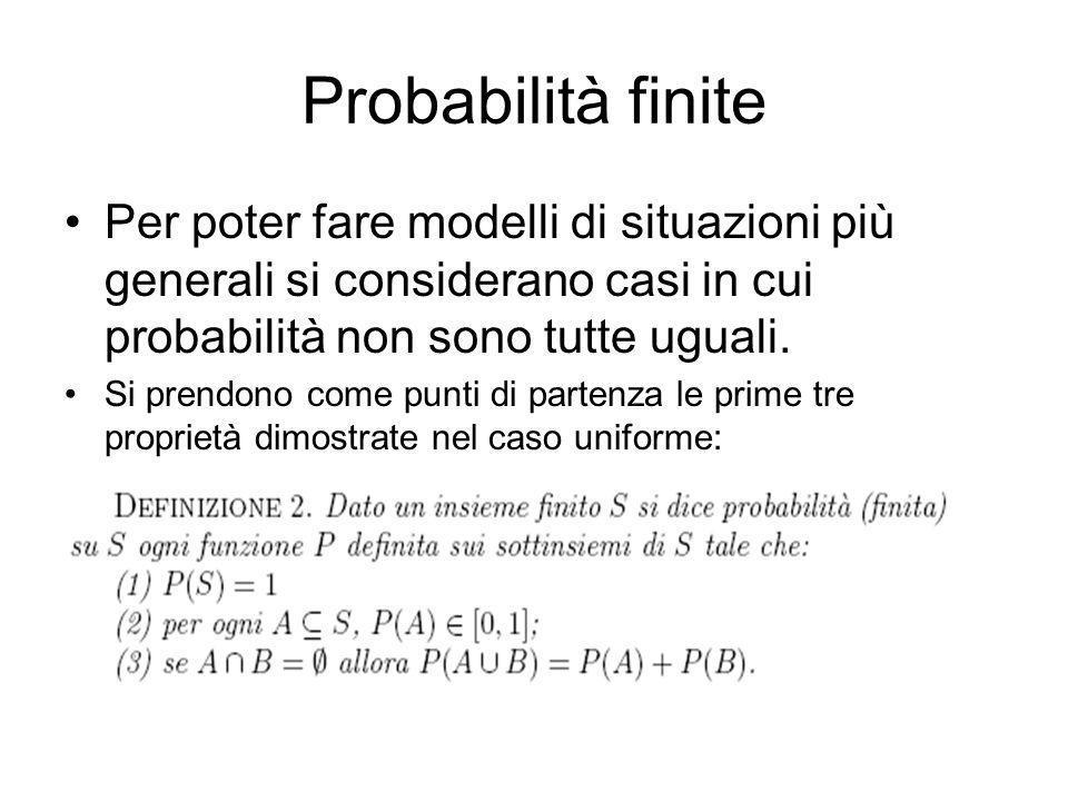 Probabilità finite Per poter fare modelli di situazioni più generali si considerano casi in cui probabilità non sono tutte uguali. Si prendono come pu