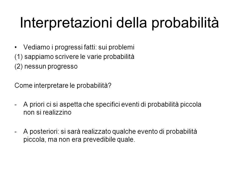 Interpretazioni della probabilità Vediamo i progressi fatti: sui problemi (1) sappiamo scrivere le varie probabilità (2) nessun progresso Come interpr