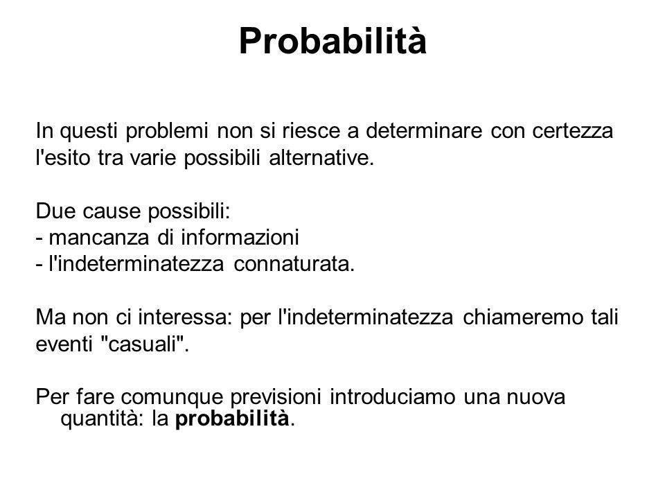 Probabilità In questi problemi non si riesce a determinare con certezza l'esito tra varie possibili alternative. Due cause possibili: - mancanza di in