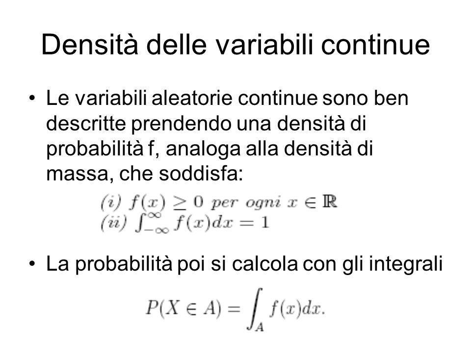 Densità delle variabili continue Le variabili aleatorie continue sono ben descritte prendendo una densità di probabilità f, analoga alla densità di ma