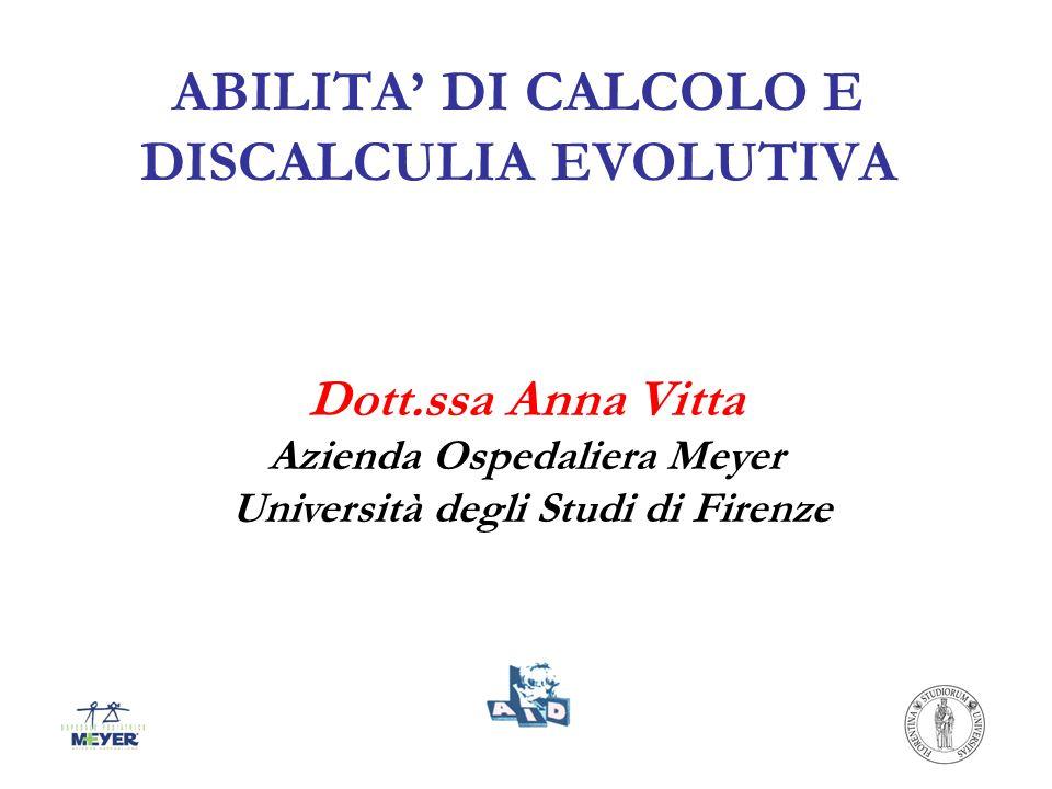 ABILITA DI CALCOLO E DISCALCULIA EVOLUTIVA Dott.ssa Anna Vitta Azienda Ospedaliera Meyer Università degli Studi di Firenze