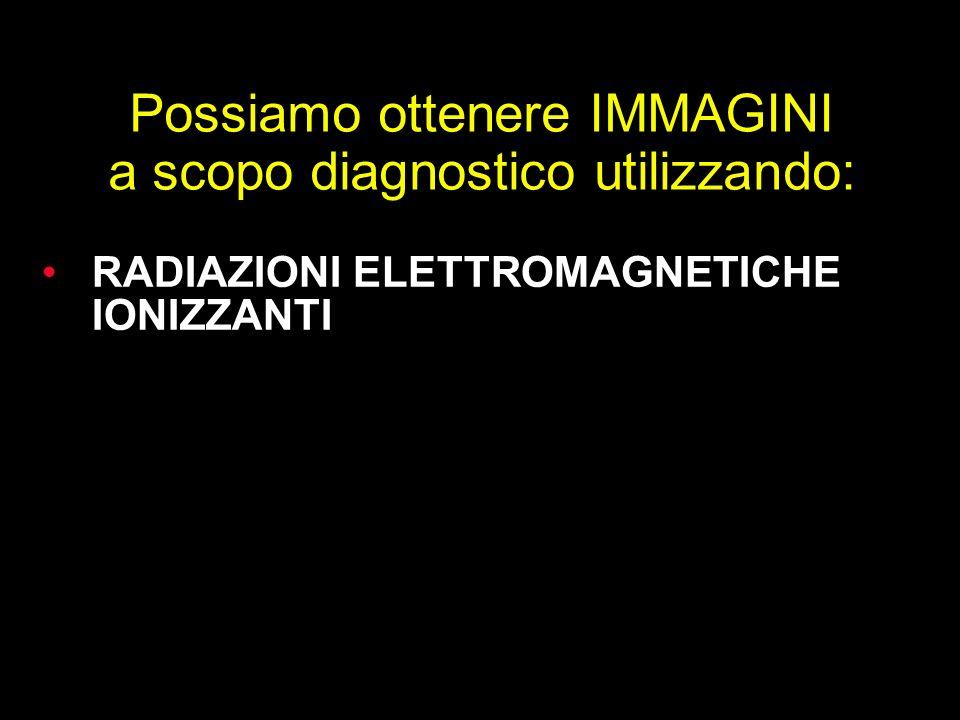 Possiamo ottenere IMMAGINI a scopo diagnostico utilizzando: RADIAZIONI ELETTROMAGNETICHE IONIZZANTI RADIAZIONI ELETTROMAGNETICHE NON IONIZZANTI ONDE M