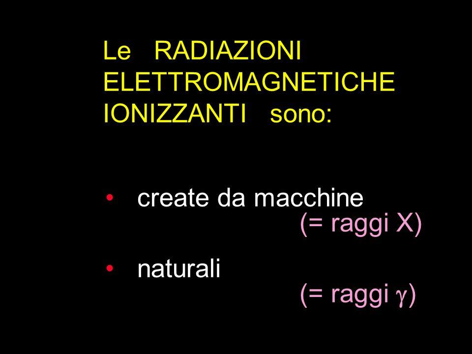 create da macchine (= raggi X) naturali (= raggi ) Le RADIAZIONI ELETTROMAGNETICHE IONIZZANTI sono: